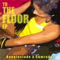 Banginclude & Comrade - To The Floor EP mixtape cover art