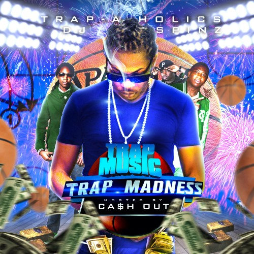 Trap-A-Holics x DJ Spinz – Trap Music: Trap Madness Edition (Hosted By Cash Out) [Mixtape]